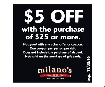 $5 off with the purchase of $25 or more. Not good with any other offer or coupon. One coupon per person per visit. Does not include the purchase of alcohol. Not valid on the purchase of gift cards. Expires 10-31-16.