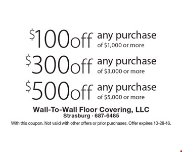 $500 off any purchase of $5,000 or more. $300 off any purchase of $3,000 or more. $100 off any purchase of $1,000 or more. With this coupon. Not valid with other offers or prior purchases. Offer expires 10-28-16.
