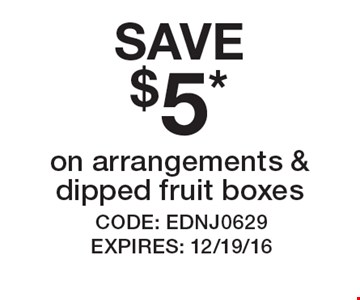 SAVE $5 on arrangements & dipped fruit boxes. CODE: EDNJ0629. EXPIRES: 12/19/16