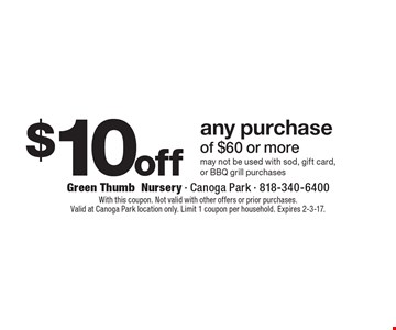 $10 off any purchase of $60 or more. May not be used with sod, gift card,or BBQ grill purchases. With this coupon. Not valid with other offers or prior purchases. Valid at Canoga Park location only. Limit 1 coupon per household. Expires 2-3-17.