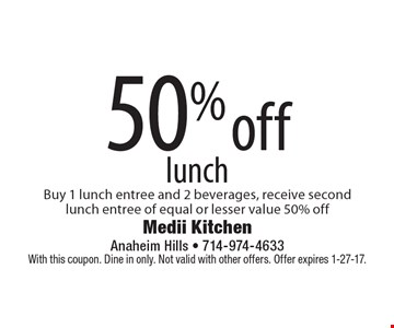 50% off lunch. Buy 1 lunch entree and 2 beverages, receive second lunch entree of equal or lesser value 50% off. With this coupon. Dine in only. Not valid with other offers. Offer expires 1-27-17.