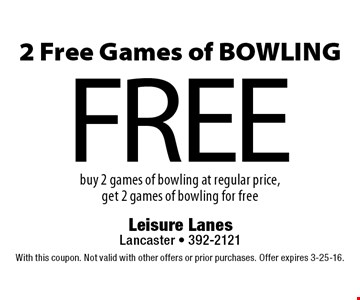 FREE 2 Free Games of BOWLING buy 2 games of bowling at regular price, get 2 games of bowling for free. With this coupon. Not valid with other offers or prior purchases. Offer expires 3-25-16.