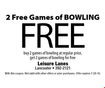 FREE 2 Free Games of BOWLING buy 2 games of bowling at regular price, get 2 games of bowling for free. With this coupon. Not valid with other offers or prior purchases. Offer expires 7-29-16.