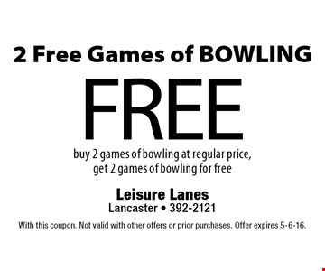 2 Free Games of BOWLING. Buy 2 games of bowling at regular price, get 2 games of bowling for free. With this coupon. Not valid with other offers or prior purchases. Offer expires 5-6-16.