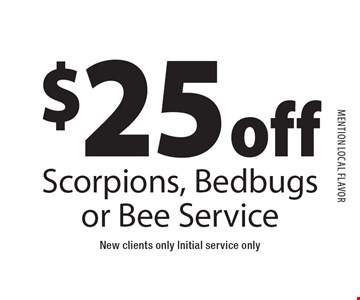 $25 off Scorpions, Bedbugs or Bee Service New clients only Initial service only. MENTION local flavor11-18-16.