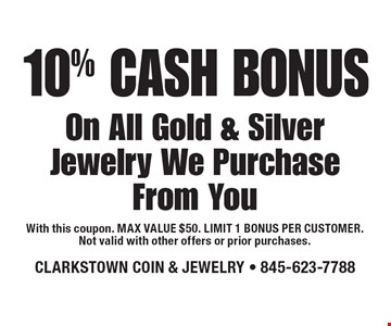 10% Cash Bonus On All Gold & Silver Jewelry We Purchase From You. With this coupon. MAX VALUE $50. LIMIT 1 BONUS PER CUSTOMER. Not valid with other offers or prior purchases.10-28-16.