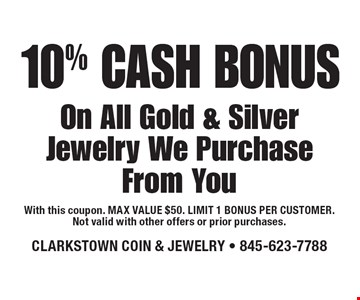 10% CASH BONUS On All Gold & Silver Jewelry We Purchase From You. With this coupon. MAX VALUE $50. LIMIT 1 BONUS PER CUSTOMER.Not valid with other offers or prior purchases.12-9-16.