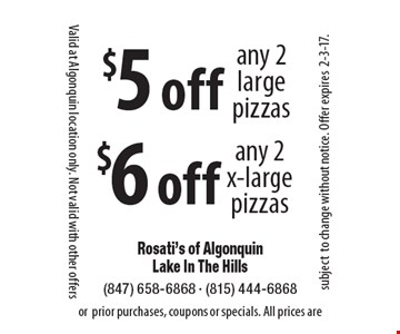 $5 off any 2 large pizzas. $6 off any 2 x-large pizzas. Valid at Algonquin location only. Not valid with other offers or prior purchases, coupons or specials. All prices are subject to change without notice. Offer expires 2-3-17.