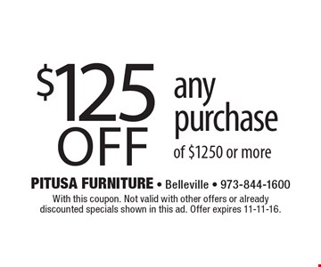 $125 off any purchase of $1250 or more. With this coupon. Not valid with other offers or already discounted specials shown in this ad. Offer expires 11-11-16.