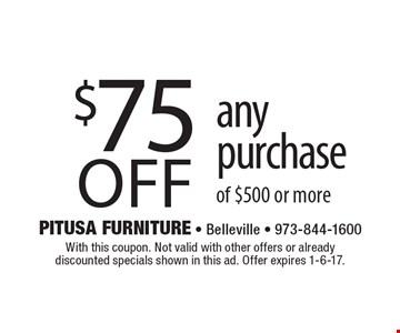 $75 off any purchase of $500 or more. With this coupon. Not valid with other offers or already discounted specials shown in this ad. Offer expires 1-6-17.