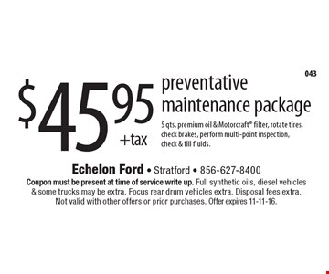 $45.95 + tax preventative maintenance package. 5 qts. premium oil & Motorcraft filter, rotate tires, check brakes, perform multi-point inspection, check & fill fluids. Coupon must be present at time of service write up. Full synthetic oils, diesel vehicles& some trucks may be extra. Focus rear drum vehicles extra. Disposal fees extra. Not valid with other offers or prior purchases. Offer expires 11-11-16.