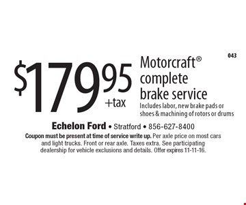 $179.95 + tax Motorcraft complete brake service. Includes labor, new brake pads or shoes & machining of rotors or drums. Coupon must be present at time of service write up. Per axle price on most cars and light trucks. Front or rear axle. Taxes extra. See participating dealership for vehicle exclusions and details. Offer expires 11-11-16.