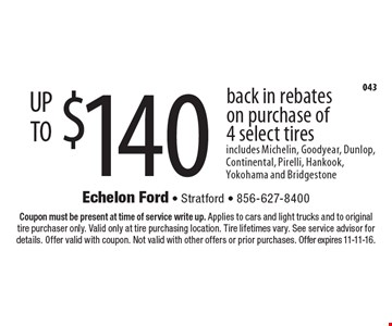 Up to $140 back in rebates on purchase of 4 select tires. Includes Michelin, Goodyear, Dunlop, Continental, Pirelli, Hankook, Yokohama and Bridgestone. Coupon must be present at time of service write up. Applies to cars and light trucks and to original tire purchaser only. Valid only at tire purchasing location. Tire lifetimes vary. See service advisor for details. Offer valid with coupon. Not valid with other offers or prior purchases. Offer expires 11-11-16.