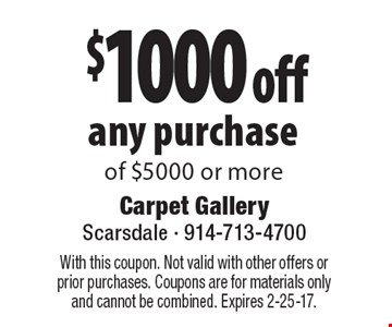 $1000 off any purchase of $5000 or more. With this coupon. Not valid with other offers or prior purchases. Coupons are for materials only and cannot be combined. Expires 2-25-17.