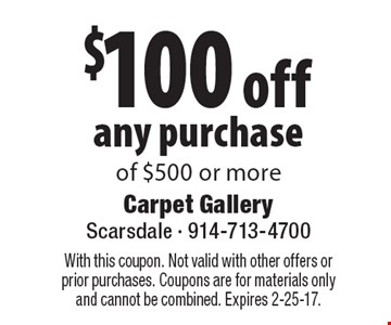 $100 off any purchase of $500 or more. With this coupon. Not valid with other offers or prior purchases. Coupons are for materials only and cannot be combined. Expires 2-25-17.