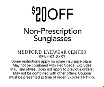 $20 OFF Non-Prescription Sunglasses. Some restrictions apply on some insurance plans. May not be combined with Rec Specs. Excludes Maui Jim styles. Does not apply to previous orders. May not be combined with other offers. Coupon must be presented at time of order. Expires 11-11-16.