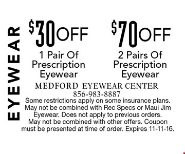 $30 OFF 1 Pair Of Prescription Eyewear. $70 OFF2 Pairs Of Prescription Eyewear. Some restrictions apply on some insurance plans. May not be combined with Rec Specs or Maui Jim Eyewear. Does not apply to previous orders. May not be combined with other offers. Coupon must be presented at time of order. Expires 11-11-16.
