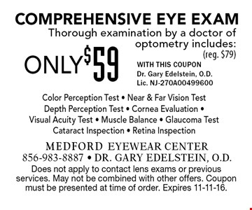 ONLY $59 Comprehensive Eye Exam. Thorough examination by a doctor of optometry includes: (reg. $79) WITH THIS COUPON. Gary Edelstein, O.D. Lic. NJ-270A00499600. Color Perception Test - Near & Far Vision Test Depth Perception Test - Cornea Evaluation - Visual Acuity Test - Muscle Balance - Glaucoma Test Cataract Inspection - Retina Inspection. Does not apply to contact lens exams or previousservices. May not be combined with other offers. Coupon must be presented at time of order. Expires 11-11-16.