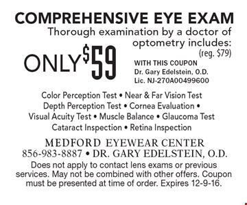 ONLY $59 Comprehensive Eye Exam Thorough examination by a doctor of optometry includes: (reg. $79). WITH THIS COUPON. Dr. Gary Edelstein, O.D. Lic. NJ-270A00499600. Color Perception Test - Near & Far Vision Test Depth Perception Test - Cornea Evaluation - Visual Acuity Test - Muscle Balance - Glaucoma Test Cataract Inspection - Retina Inspection. Does not apply to contact lens exams or previous services. May not be combined with other offers. Coupon must be presented at time of order. Expires 12-9-16.