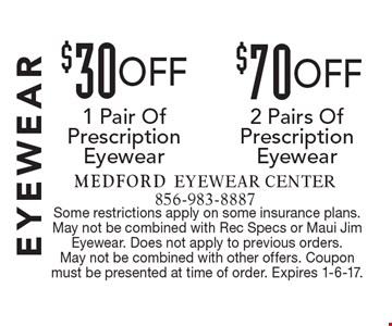 Eyewear $70 OFF 2 Pairs Of Prescription Eyewear OR $30 OFF 1 Pair Of Prescription Eyewear. Some restrictions apply on some insurance plans. May not be combined with Rec Specs or Maui Jim Eyewear. Does not apply to previous orders. May not be combined with other offers. Coupon must be presented at time of order. Expires 1-6-17.