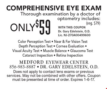 ONLY $59 Comprehensive Eye Exam. Thorough examination by a doctor of optometry includes: Color Perception Test, Near & Far Vision Test, Depth Perception Test, Cornea Evaluation, Visual Acuity Test, Muscle Balance, Glaucoma Test Cataract Inspection, Retina Inspection (reg. $79). WITH THIS COUPON. Dr. Gary Edelstein, O.D. Lic. NJ-270A00499600. Does not apply to contact lens exams or previous services. May not be combined with other offers. Coupon must be presented at time of order. Expires 1-6-17.