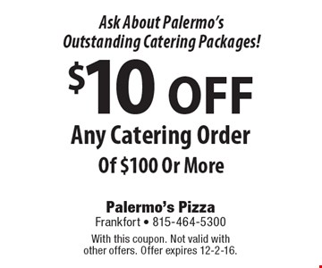 Ask About Palermo's Outstanding Catering Packages! $10 OFF Any Catering Order Of $100 Or More. With this coupon. Not valid with other offers. Offer expires 12-2-16.