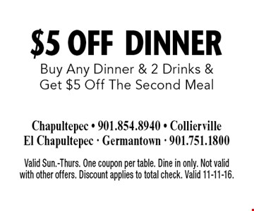 $5 Off DINNER Buy Any Dinner & 2 Drinks & Get $5 Off The Second Meal. Valid Sun.-Thurs. One coupon per table. Dine in only. Not valid with other offers. Discount applies to total check. Valid 11-11-16.