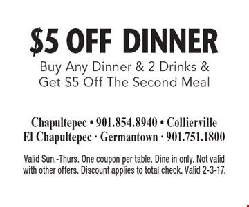$5 Off DINNER. Buy Any Dinner & 2 Drinks & Get $5 Off The Second Meal. Valid Sun.-Thurs. One coupon per table. Dine in only. Not valid with other offers. Discount applies to total check. Valid 2-3-17.
