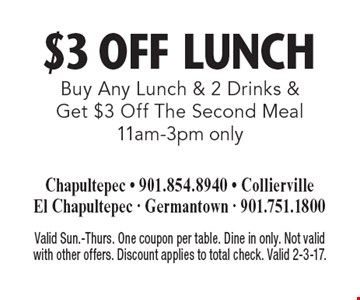 $3 Off Lunch. Buy Any Lunch & 2 Drinks & Get $3 Off The Second Mea l11am-3pm only. Valid Sun.-Thurs. One coupon per table. Dine in only. Not valid with other offers. Discount applies to total check. Valid 2-3-17.