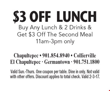 $3 Off Lunch. Buy Any Lunch & 2 Drinks & Get $3 Off The Second Meal 11am-3pm only. Valid Sun.-Thurs. One coupon per table. Dine in only. Not valid with other offers. Discount applies to total check. Valid 2-3-17.