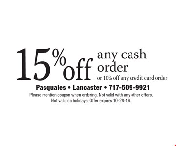 15% off any cash order or 10% off any credit card order. Please mention coupon when ordering. Not valid with any other offers. Not valid on holidays. Offer expires 10-28-16.