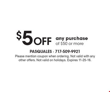 $5 OFF any purchase of $50 or more. Please mention coupon when ordering. Not valid with any other offers. Not valid on holidays. Expires 11-25-16.