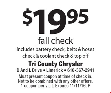 $19.95 fall check includes battery check, belts & hoses check & coolant check & top off. Must present coupon at time of check in. Not to be combined with any other offers. 1 coupon per visit. Expires 11/11/16. P