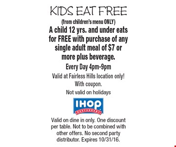 KIDS EAT FREE. Free Kid's Meal (from children's menu ONLY) A child 12 yrs. and under eats for FREE with purchase of any single adult meal of $7 or more plus beverage. Every Day 4pm-9pm. Valid at Fairless Hills location only! With coupon. Not valid on holidays. Valid on dine in only. One discount per table. Not to be combined with other offers. No second party distributor. Expires 10/31/16.