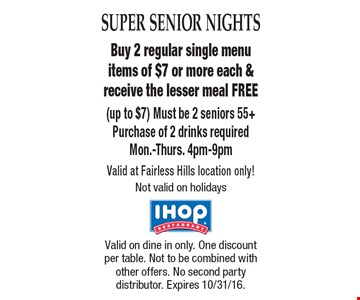SUPER SENIOR NIGHTS. Free Meal. Buy 2 regular single menu items of $7 or more each & receive the lesser meal FREE (up to $7). Must be 2 seniors 55+. Purchase of 2 drinks required. Mon.-Thurs. 4pm-9pm. Valid at Fairless Hills location only! Not valid on holidays. Valid on dine in only. One discount per table. Not to be combined with other offers. No second party distributor. Expires 10/31/16.