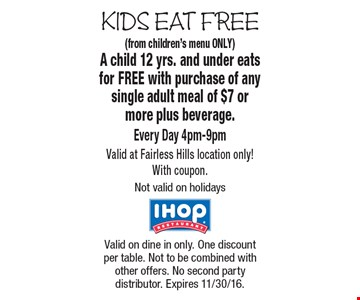 KIDS EAT FREE Free Kid's Meal (from children's menu ONLY) A child 12 yrs. and under eats for FREE with purchase of any single adult meal of $7 or more plus beverage. Every Day 4pm-9pm Valid at Fairless Hills location only! With coupon. Not valid on holidays. Valid on dine in only. One discount per table. Not to be combined with other offers. No second party distributor. Expires 11/30/16.
