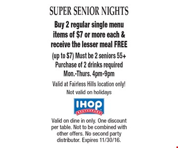 SUPER SENIOR NIGHTS Free Meal Buy 2 regular single menu items of $7 or more each & receive the lesser meal FREE (up to $7) Must be 2 seniors 55+Purchase of 2 drinks required. Mon.-Thurs. 4pm-9pm Valid at Fairless Hills location only! Not valid on holidays . Valid on dine in only. One discount per table. Not to be combined with other offers. No second party distributor. Expires 11/30/16.