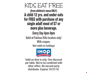 KIDS EAT FREE. Free Kid's Meal (from children's menu ONLY). A child 12 yrs. and under eats for FREE with purchase of any single adult meal of $7 or more plus beverage. Every Day 4pm-9pmValid at Fairless Hills location only! With coupon.Not valid on holidays. Valid on dine in only. One discount per table. Not to be combined with other offers. No second party distributor. Expires 10/31/16.