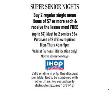 SUPER SENIOR NIGHTS. Free Meal. Buy 2 regular single menu items of $7 or more each & receive the lesser meal FREE (up to $7). Must be 2 seniors 55+. Purchase of 2 drinks required. Mon-Thurs 4pm-9pm. Valid at Fairless Hills location only! Not valid on holidays. Valid on dine in only. One discount per table. Not to be combined with other offers. No second party distributor. Expires 10/31/16.