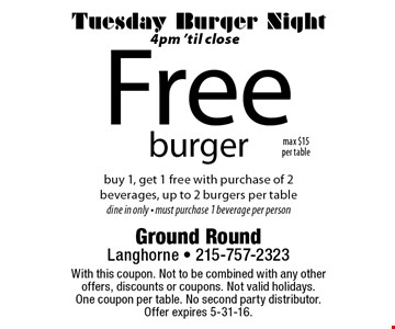 Tuesday Burger Night, 4pm 'til close. Free burger. Buy 1, get 1 free with purchase of 2 beverages, up to 2 burgers per table. Dine in only • Must purchase 1 beverage per person. With this coupon. Not to be combined with any other offers, discounts or coupons. Not valid holidays. One coupon per table. No second party distributor. Offer expires 5-31-16.