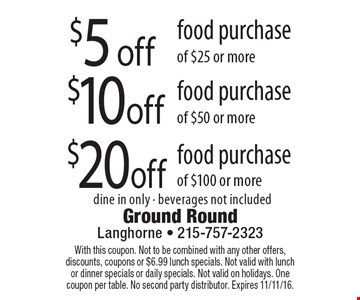$20off food purchase of $100 or more. $5 off food purchase of $25 or more. $10off food purchase of $50 or more. dine in only - beverages not included. With this coupon. Not to be combined with any other offers, discounts, coupons or $6.99 lunch specials. Not valid with lunch or dinner specials or daily specials. Not valid on holidays. One coupon per table. No second party distributor. Expires 11/11/16.