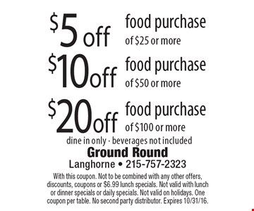 $5 off food purchase of $25 or more or $10 off food purchase of $50 or more or $20 off food purchase of $100 or more. Dine in only. Beverages not included. With this coupon. Not to be combined with any other offers, discounts, coupons or $6.99 lunch specials. Not valid with lunch or dinner specials or daily specials. Not valid on holidays. One coupon per table. No second party distributor. Expires 10/31/16.