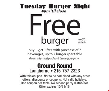 Tuesday Burger Night 4pm 'til close Free burger. Buy 1, get 1 free with purchase of 2 beverages, up to 2 burgers per table. Dine in only. Must purchase 1 beverage per person. With this coupon. Not to be combined with any other offers, discounts or coupons. Not valid holidays. One coupon per table. No second party distributor. Offer expires 10/31/16.