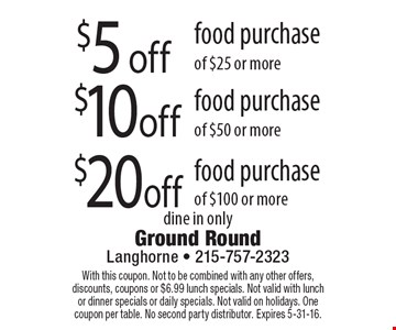 $5 off food purchase of $25 or more  OR  $10 off food purchase of $50 or more  OR  $20 off food purchase of $100 or more. dine in only.With this coupon. Not to be combined with any other offers, discounts, coupons or $6.99 lunch specials. Not valid with lunch or dinner specials or daily specials. Not valid on holidays. One coupon per table. No second party distributor. Expires 5-31-16.