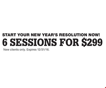 START YOUR NEW YEAR'S RESOLUTION NOW! 6 sessions for $299. New clients only. Expires 12/31/16.