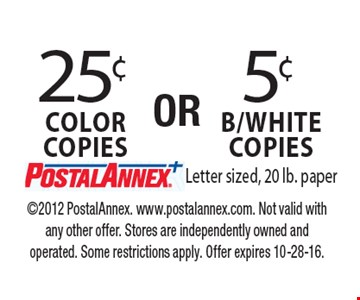 25¢ Color copies OR 5¢ B/White copies. Letter sized, 20 lb. paper. 2012 PostalAnnex. www.postalannex.com. Not valid with any other offer. Stores are independently owned and operated. Some restrictions apply. Offer expires 10-28-16.
