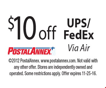 $10 off UPS/FedEx Via Air. 2012 PostalAnnex. www.postalannex.com. Not valid with any other offer. Stores are independently owned and operated. Some restrictions apply. Offer expires 11-25-16.