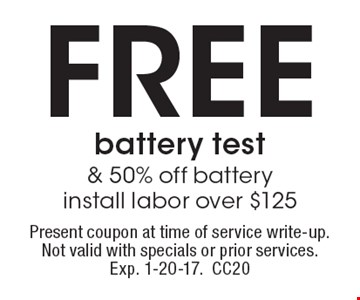 Free battery test & 50% off battery install labor over $125. Present coupon at time of service write-up. Not valid with specials or prior services. Exp. 1-20-17. CC20