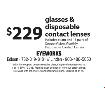 $229 glasses & disposable contact lenses. Includes exam and 13 pairs of CooperVision monthly disposable contact lenses. With this coupon. Lenses must be clear, single vision plastic up to+ or -4 SPH, -2 CYL. Frames must be chosen from our select group. Not valid with other offers and insurance plans. Expires 11-11-16.