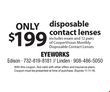 Only $199 disposable contact lenses. Includes exam and 12 pairs of CooperVision Monthly disposable contact lenses. With this coupon. Not valid with other offers and insurance plans. Coupon must be presented at time of purchase. Expires 11-11-16.